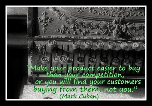 """Make your product easier to buy than your competition, or you will find your customers buying from them, not you."" (Mark Cuban)"