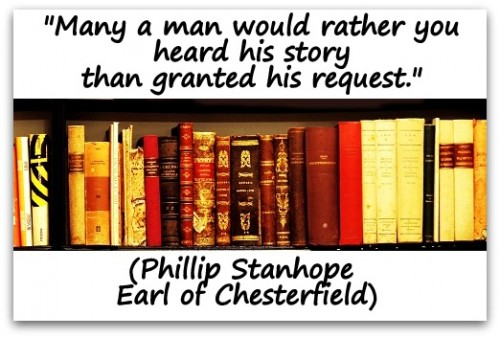 "Coaching Quote of the Day from Coaching COnfidence, the coaching blog ""Many a man would rather you heard his story than granted his request."" (Phillip Stanhope Earl of Chesterfield)"