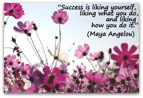 """Success is liking yourself, liking what you do, and liking how you do it.""  (Maya Angelou)"