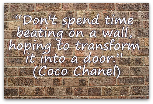 """Don't spend time beating on a wall, hoping to transform it into a door."" (Coco Chanel)"