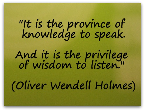 """It is the province of knowledge to speak. And it is the privilege of wisdom to listen."" (Oliver Wendell Holmes)"