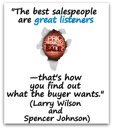 """The best salespeople are great listeners—that's how you find out what the buyer wants."" (Larry Wilson and Spencer Johnson)"