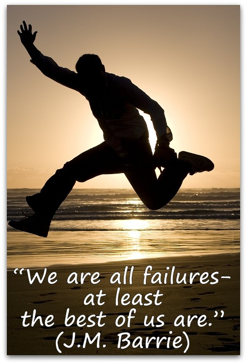 """We are all failures- at least the best of us are."" (J.M. Barrie)"