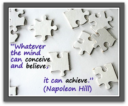 """Whatever the mind can conceive and believe, it can achieve."" (Napoleon Hill)"