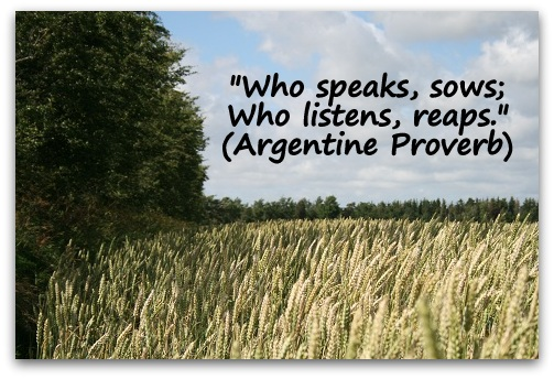 """Who speaks, sows; Who listens, reaps."" (Argentine Proverb)"