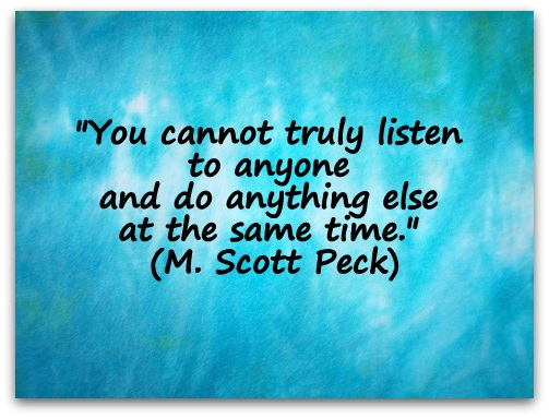 """You cannot truly listen to anyone and do anything else at the same time."" (M. Scott Peck)"