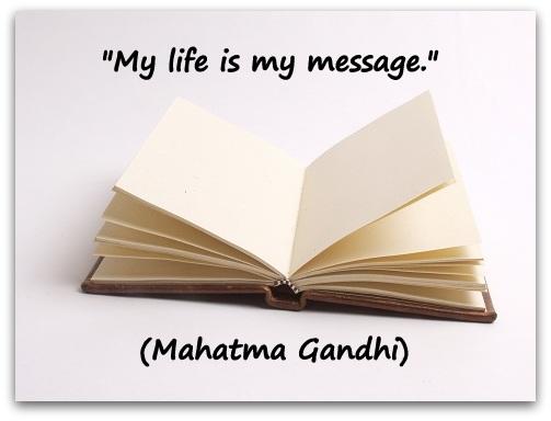 """My life is my message."" (Mahatma Gandhi)"