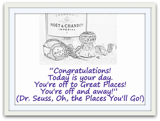 """Congratulations! Today is your day. You're off to Great Places! You're off and away!"" (Dr. Seuss, Oh, the Places You'll Go!)"