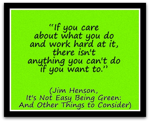 """If you care about what you do and work hard at it, there isn't anything you can't do if you want to."" (Jim Henson, It's Not Easy Being Green And Other Things to Consider)"