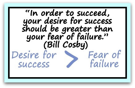 """In order to succeed, your desire for success should be greater than your fear of failure."" (Bill Cosby)"