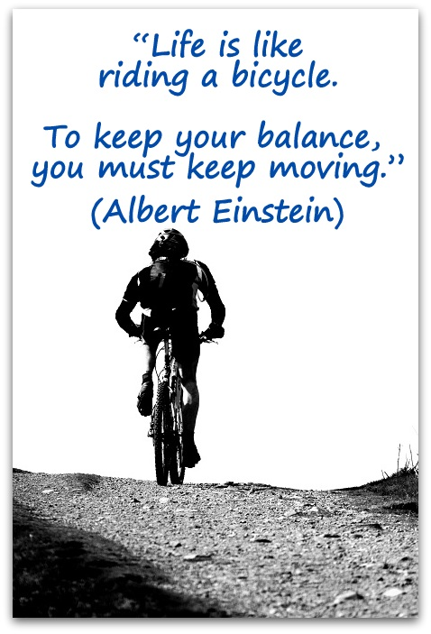 """Life is like riding a bicycle. To keep your balance, you must keep moving."" (Albert Einstein)"