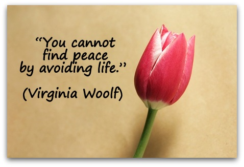 """You cannot find peace by avoiding life."" (Virginia Woolf)"