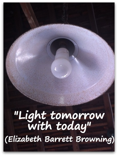 """Light tomorrow with today."" (Elizabeth Barrett Browning)"