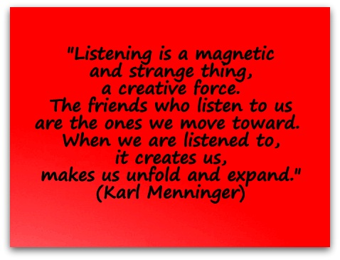 """Listening is a magnetic and strange thing a creative force. The friends who listen to us are the ones we move toward. When we are listened to, it creates us makes us, unfold and expand.""  (Karl Menninger)"