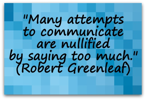 """Many attempts to communicate are nullified by saying too much."" (Robert Greenleaf)"
