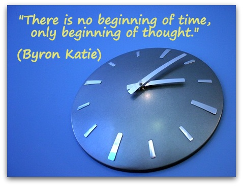 """There is no beginning of time, only beginning of thought."" (Byron Katie)"