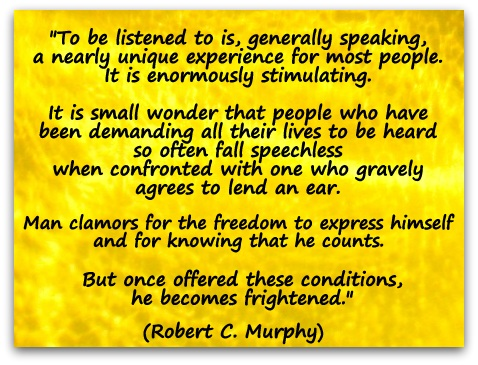 """To be listened to is, generally speaking, a nearly unique experience for most people. It is enormously stimulating. ...."" A quote by Robert C. Murphy"