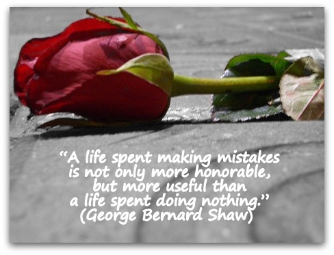 """A life spent making mistakes is not only more honorable, but more useful than a life spent doing nothing."" (George Bernard Shaw)"