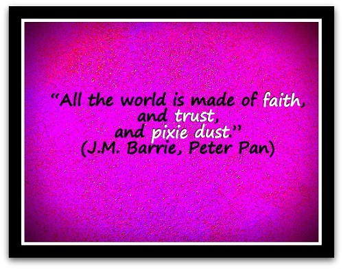"""All the world is made of faith, and trust, and pixie dust."" (J.M. Barrie, Peter Pan)"