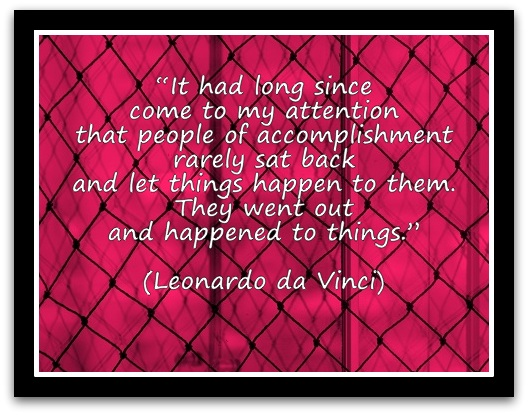 """It had long since come to my attention that people of accomplishment rarely sat back and let things happen to them. They went out and happened to things."" (Leonardo da Vinci)"
