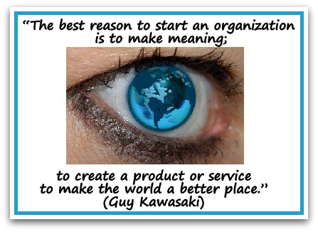 """The best reason to start an organization is to make meaning; to create a product or service to make the world a better place."" Guy Kawasaki"