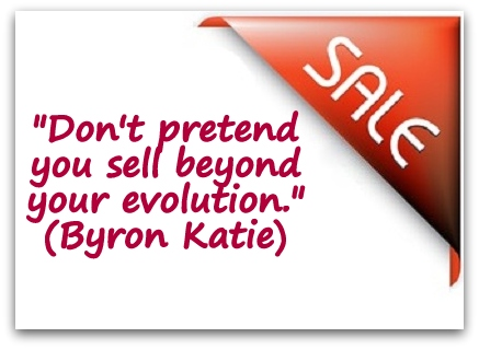 """Don't pretend you sell beyond your evolution."" (Byron Katie)"