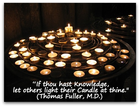 """If thou hast Knowledge, let others light their Candle at thine."" (Thomas Fuller, M.D.)"