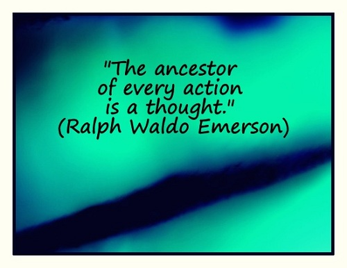 """The ancestor of every action is a thought."" (Ralph Waldo Emerson)"