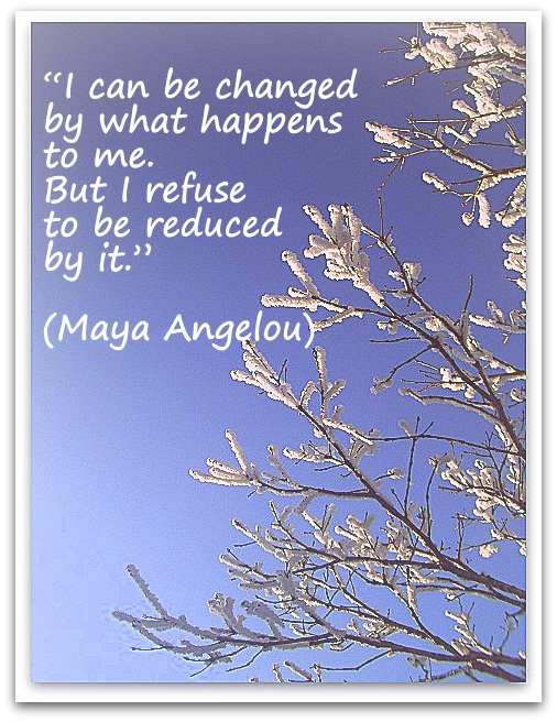 """I can be changed by what happens to me. But I refuse to be reduced by it."" (Maya Angelou)"