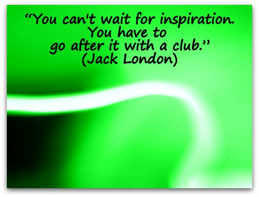 """You can't wait for inspiration. You have to go after it with a club."" (Jack London)"