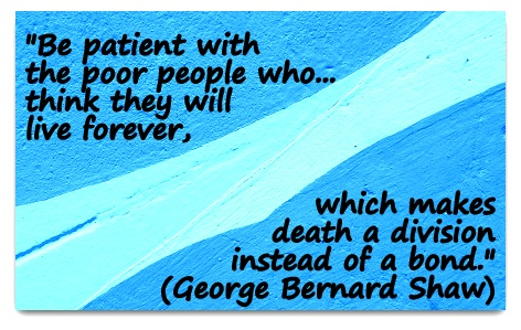 """Be patient with the poor people who...think they will live forever, which makes death a division instead of a bond."" (George Bernard Shaw)"