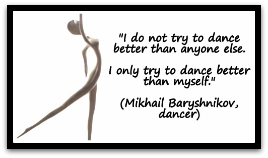 """I do not try to dance better than anyone else. I only try to dance better than myself."" (Mikhail Baryshnikov, dancer)"
