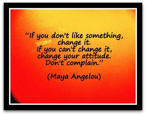 """If you don't like something, change it. If you can't change it, change your attitude. Don't complain."" (Maya Angelou)"