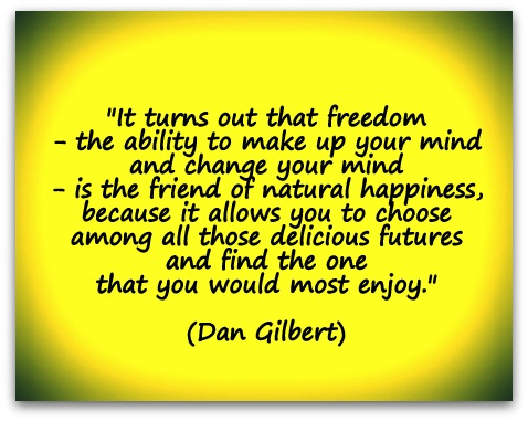 """It turns out that freedom - the ability to make up your mind and change your mind - is the friend of natural happiness, because it allows you to choose among all those delicious futures and find the one that you would most enjoy."" (Dan Gilbert)"