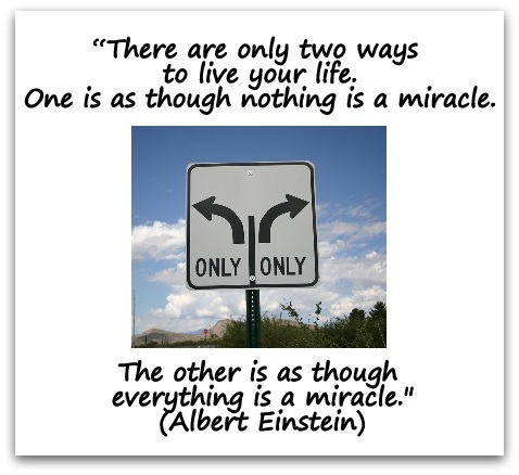 """There are only two ways to live your life. One is as though nothing is a miracle. The other is as though everything is a miracle."" (Albert Einstein)"