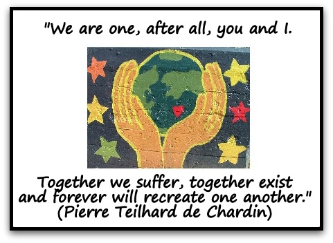 """We are one, after all, you and I. Together we suffer, together exist and forever will recreate one another."" (Pierre Teilhard de Chardin)"