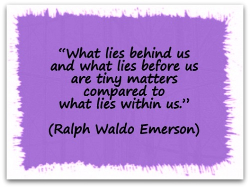 """What lies behind us and what lies before us are tiny matters compared to what lies within us."" (Ralph Waldo Emerson)"