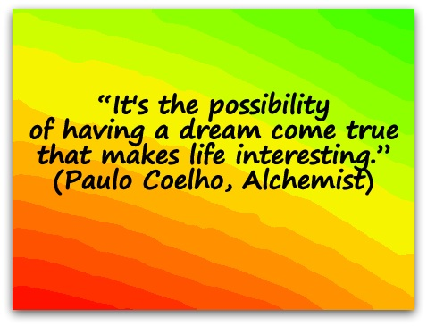 """It's the possibility of having a dream come true that makes life interesting."" (Paulo Coelho, Alchemist)"