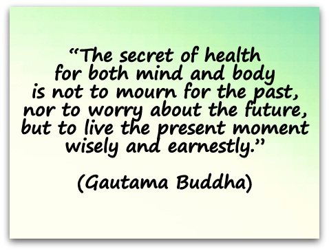 """The secret of health for both mind and body is not to mourn for the past, nor to worry about the future, but to live the present moment wisely and earnestly."" (Gautama Buddha)"