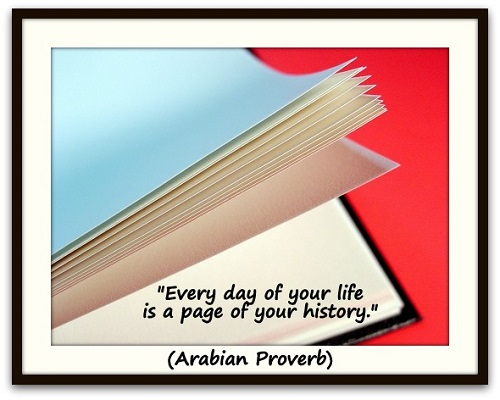"""Every day of your life is a page of your history."" (Arabian Proverb)"