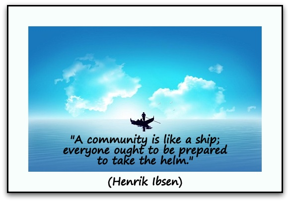 """A community is like a ship; everyone ought to be prepared to take the helm."" (Henrik Ibsen)"