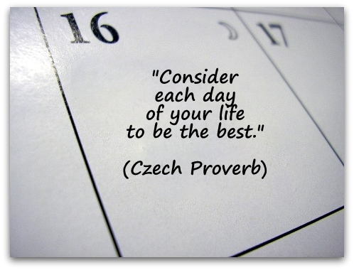 """Consider each day of your life to be the best."" (Czech Proverb)"