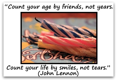 """Count your age by friends, not years. Count your life by smiles, not tears."" (John Lennon)"