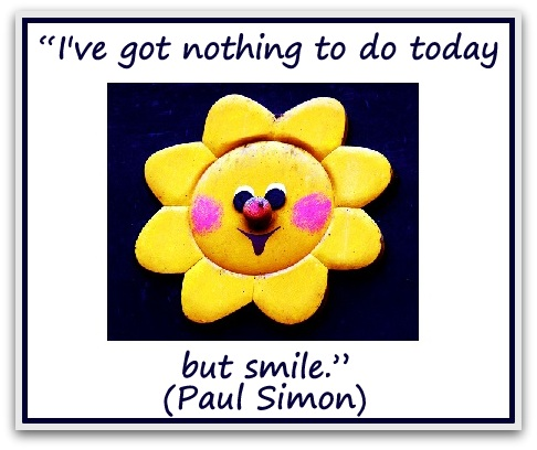 """I've got nothing to do today but smile."" (Paul Simon)"
