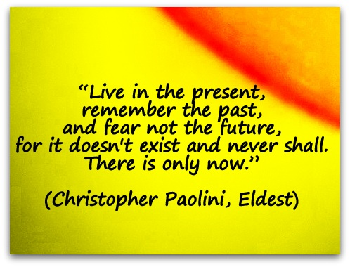 """Live in the present, remember the past, and fear not the future, for it doesn't exist and never shall. There is only now."" (Christopher Paolini, Eldest)"
