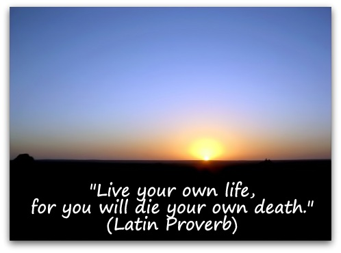 """Live your own life, for you will die your own death."" (Latin Proverb)"