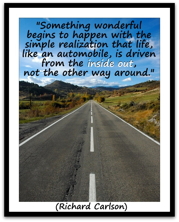"""Something wonderful begins to happen with the simple realization that life, like an automobile, is driven from the inside out, not the other way around."" (Richard Carlson)"