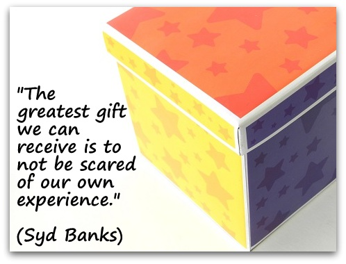 """The greatest gift we can receive is to not be scared of our own experience."" (Syd Banks)"