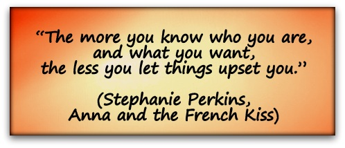 """The more you know who you are, and what you want, the less you let things upset you."" (Stephanie Perkins, Anna and the French Kiss)"