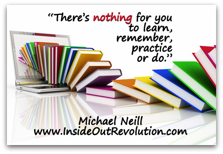 """There's nothing for you to learn, remember, practice or do."" (Michael Neill www.InsideOutRevolution.com)"